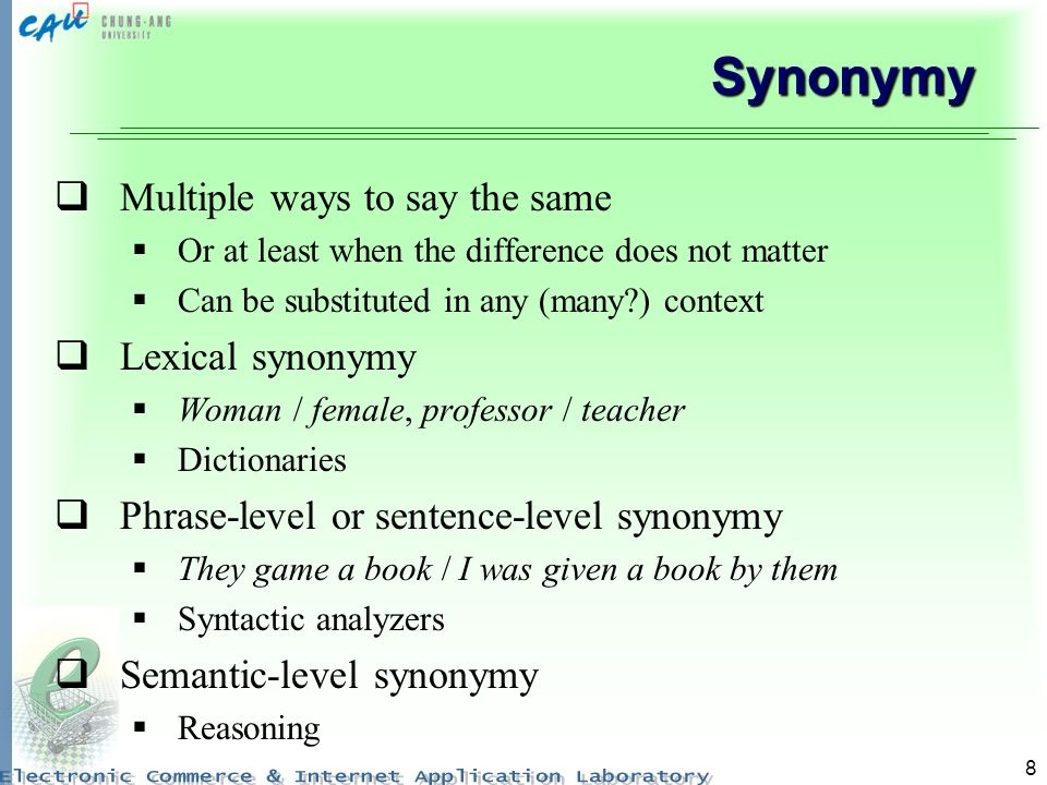 8 Synonymy Multiple ways to say the same Or at least when the difference does not matter Can be substituted in any (many ) context Lexical synonymy Woman / female, professor / teacher Dictionaries Phrase-level or sentence-level synonymy They game a book / I was given a book by them Syntactic analyzers Semantic-level synonymy Reasoning
