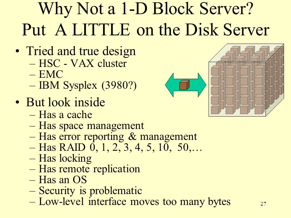 27 Why Not a 1-D Block Server? Put A LITTLE on the Disk Server Tried and true design –HSC - VAX cluster –EMC –IBM Sysplex (3980?) But look inside –Has