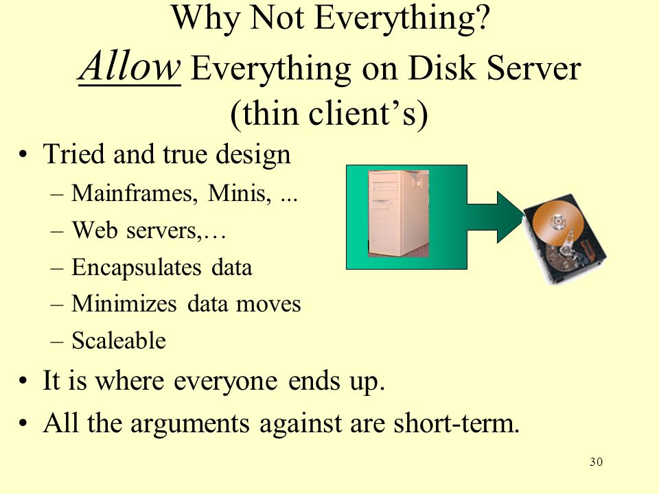 30 Why Not Everything? Allow Everything on Disk Server (thin clients) Tried and true design –Mainframes, Minis,... –Web servers,… –Encapsulates data –