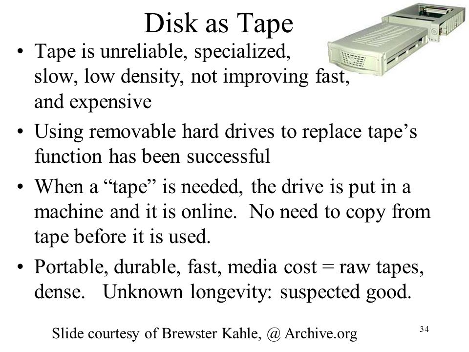 34 Disk as Tape Tape is unreliable, specialized, slow, low density, not improving fast, and expensive Using removable hard drives to replace tapes fun