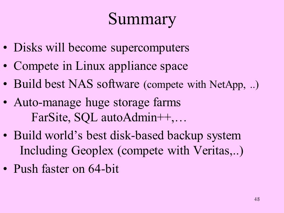 48 Summary Disks will become supercomputers Compete in Linux appliance space Build best NAS software (compete with NetApp,..) Auto-manage huge storage