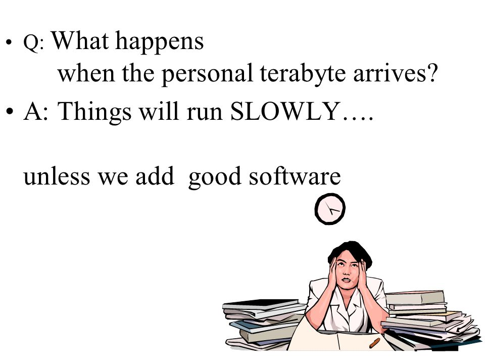 62 Q: What happens when the personal terabyte arrives? A: Things will run SLOWLY…. unless we add good software