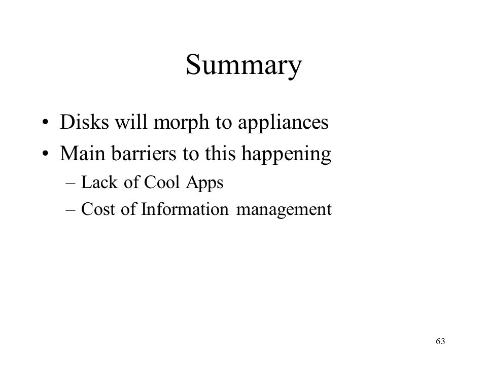 63 Summary Disks will morph to appliances Main barriers to this happening –Lack of Cool Apps –Cost of Information management