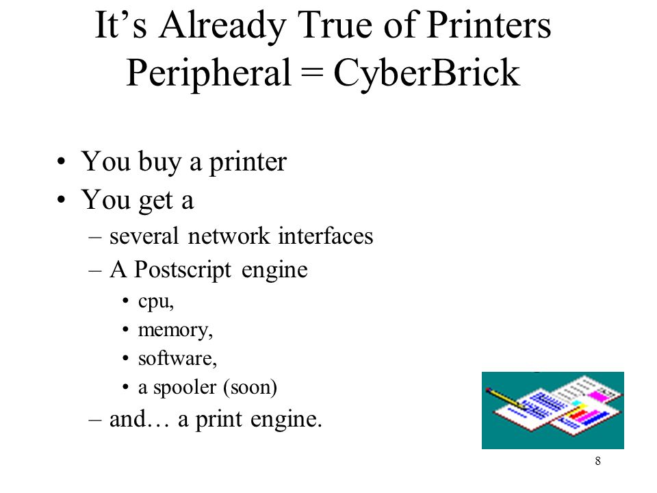 8 Its Already True of Printers Peripheral = CyberBrick You buy a printer You get a –several network interfaces –A Postscript engine cpu, memory, softw