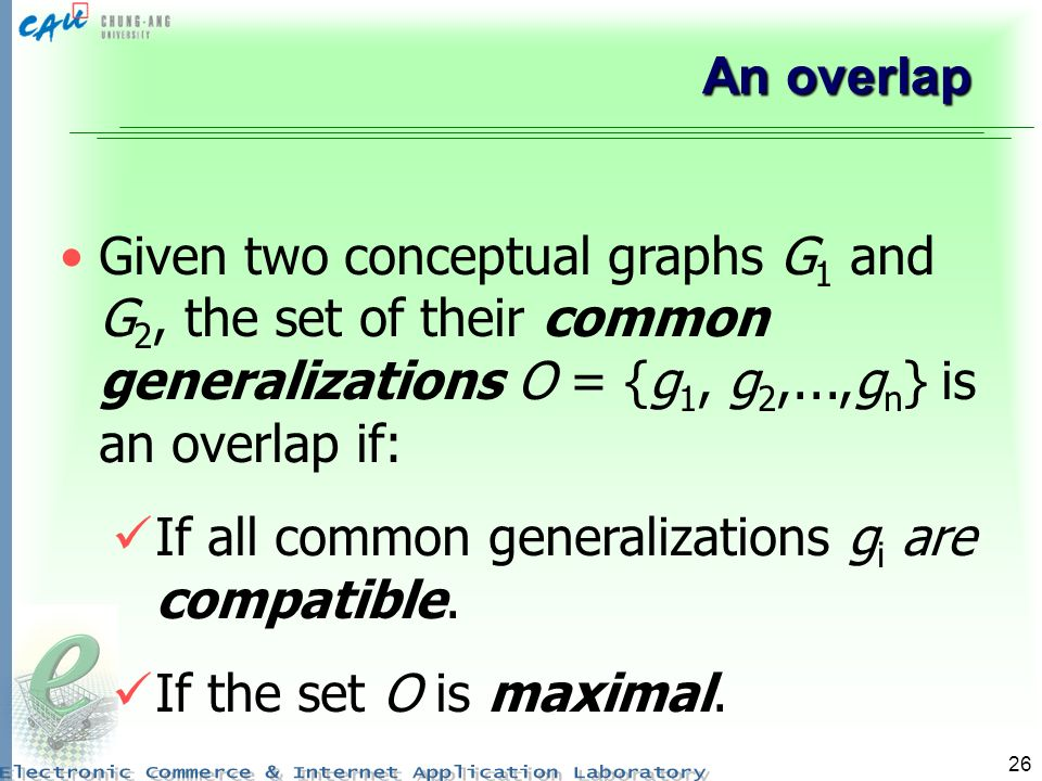 26 An overlap Given two conceptual graphs G 1 and G 2, the set of their common generalizations O = {g 1, g 2,...,g n } is an overlap if: If all common