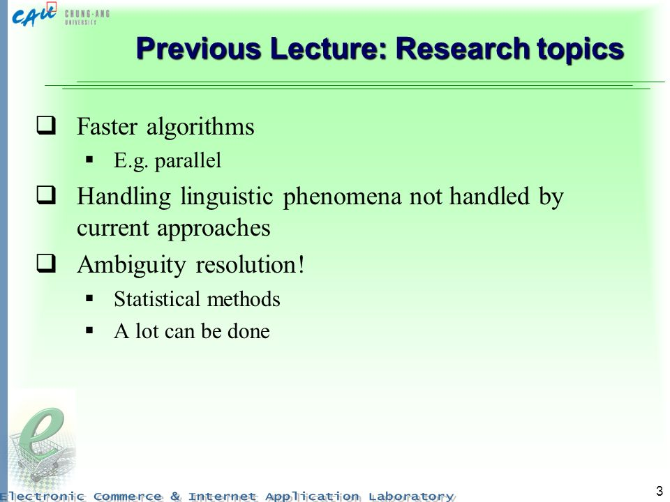 3 Previous Lecture: Research topics Faster algorithms E.g. parallel Handling linguistic phenomena not handled by current approaches Ambiguity resoluti