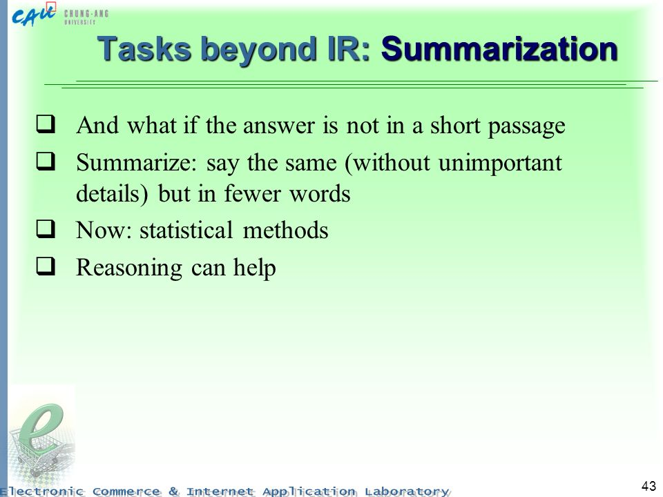 43 Tasks beyond IR: Summarization And what if the answer is not in a short passage Summarize: say the same (without unimportant details) but in fewer