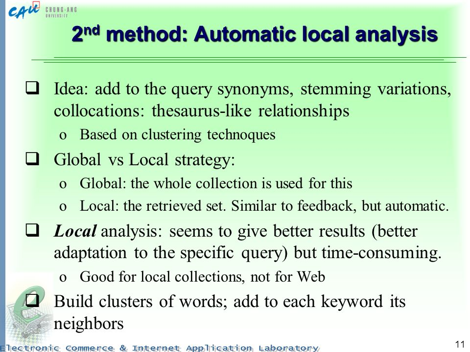 11 2 nd method: Automatic local analysis Idea: add to the query synonyms, stemming variations, collocations: thesaurus-like relationships oBased on clustering technoques Global vs Local strategy: oGlobal: the whole collection is used for this oLocal: the retrieved set.
