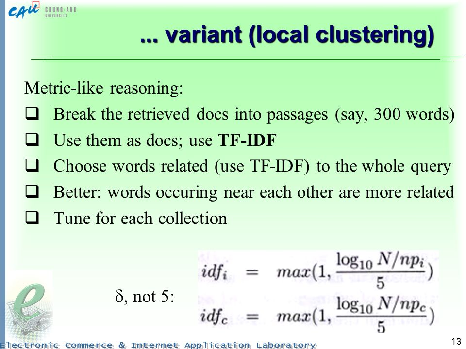 13... variant (local clustering) Metric-like reasoning: Break the retrieved docs into passages (say, 300 words) Use them as docs; use TF-IDF Choose wo