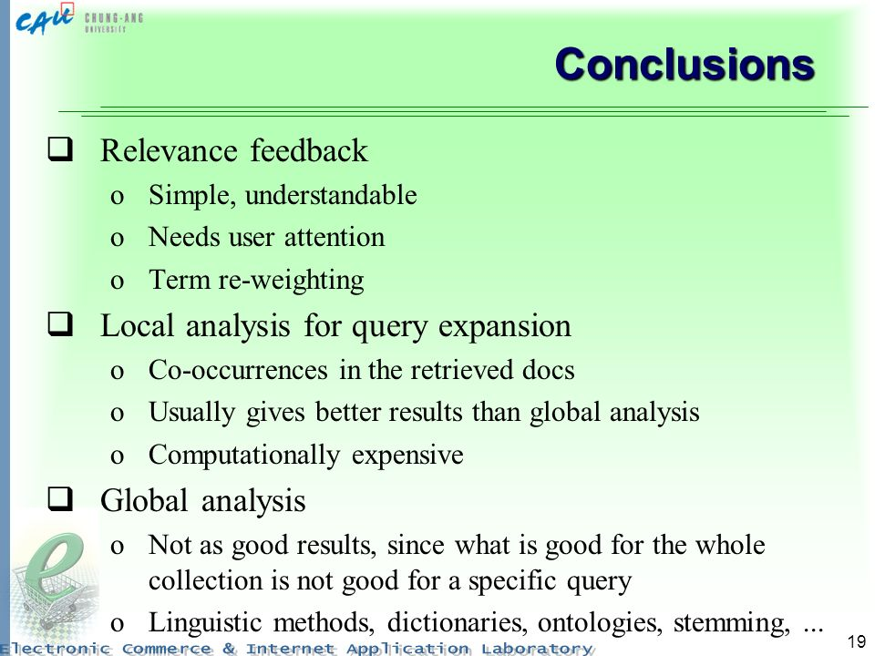 19 Conclusions Relevance feedback oSimple, understandable oNeeds user attention oTerm re-weighting Local analysis for query expansion oCo-occurrences in the retrieved docs oUsually gives better results than global analysis oComputationally expensive Global analysis oNot as good results, since what is good for the whole collection is not good for a specific query oLinguistic methods, dictionaries, ontologies, stemming,...