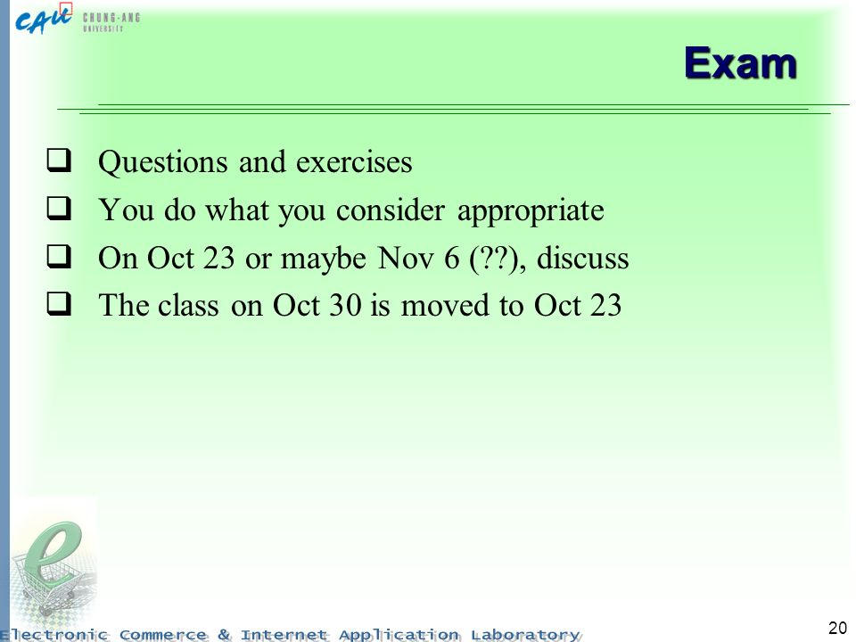 20 Exam Questions and exercises You do what you consider appropriate On Oct 23 or maybe Nov 6 ( ), discuss The class on Oct 30 is moved to Oct 23