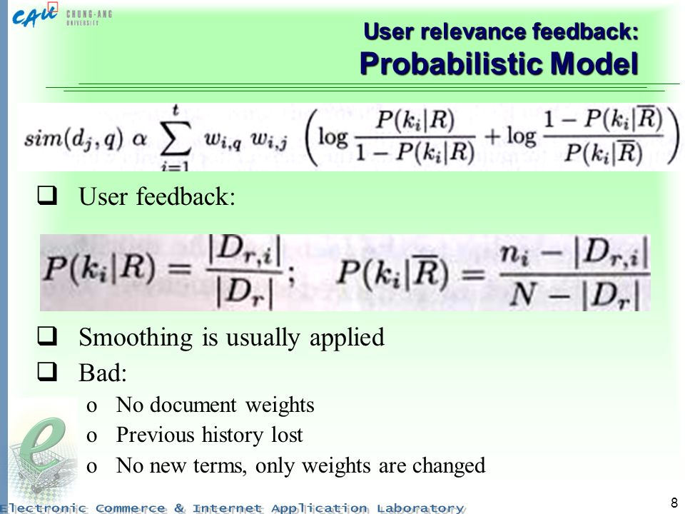 8 User relevance feedback: Probabilistic Model User feedback: Smoothing is usually applied Bad: oNo document weights oPrevious history lost oNo new terms, only weights are changed