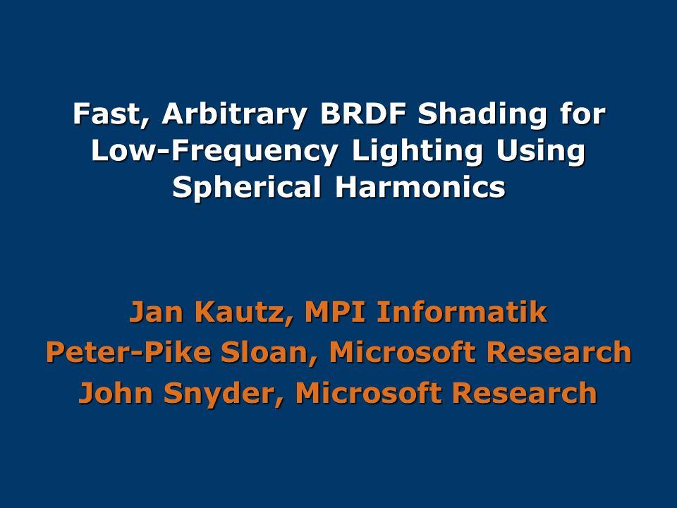 Fast, Arbitrary BRDF Shading for Low-Frequency Lighting Using Spherical Harmonics Jan Kautz, MPI Informatik Peter-Pike Sloan, Microsoft Research John