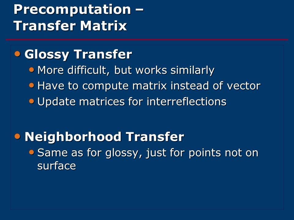 Precomputation – Transfer Matrix Glossy Transfer Glossy Transfer More difficult, but works similarly More difficult, but works similarly Have to compu