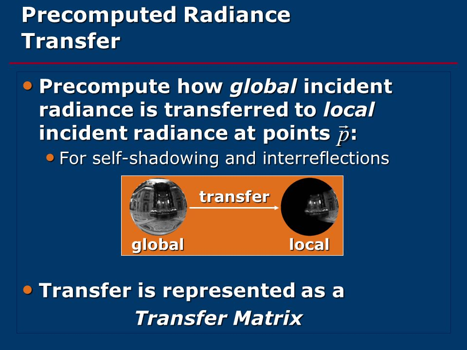 Precomputed Radiance Transfer Precompute how global incident radiance is transferred to local incident radiance at points : Precompute how global inci