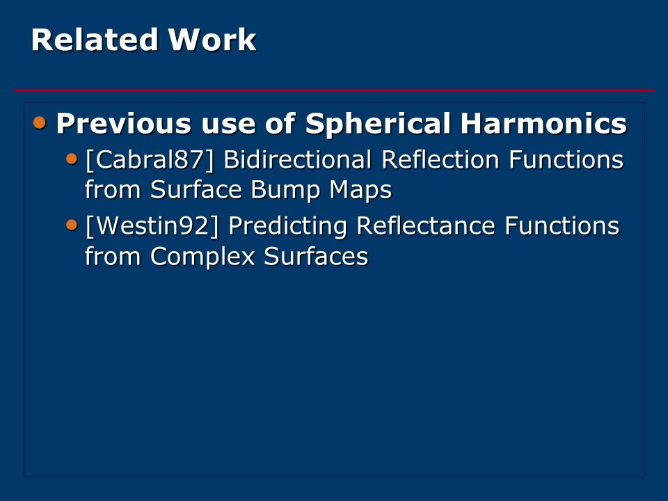 Related Work Previous use of Spherical Harmonics Previous use of Spherical Harmonics [Cabral87] Bidirectional Reflection Functions from Surface Bump M