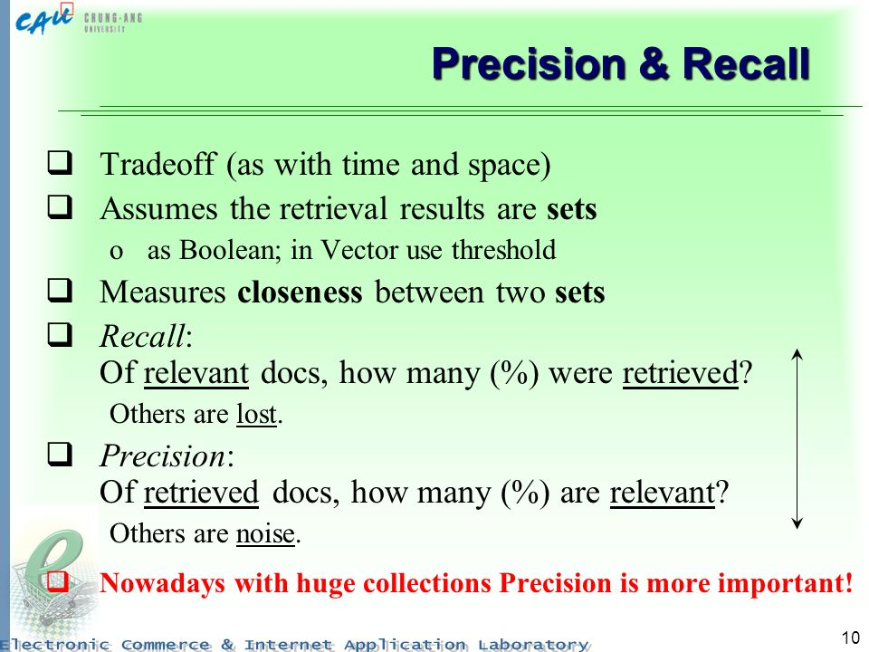 10 Precision & Recall Tradeoff (as with time and space) Assumes the retrieval results are sets oas Boolean; in Vector use threshold Measures closeness between two sets Recall: Of relevant docs, how many (%) were retrieved.