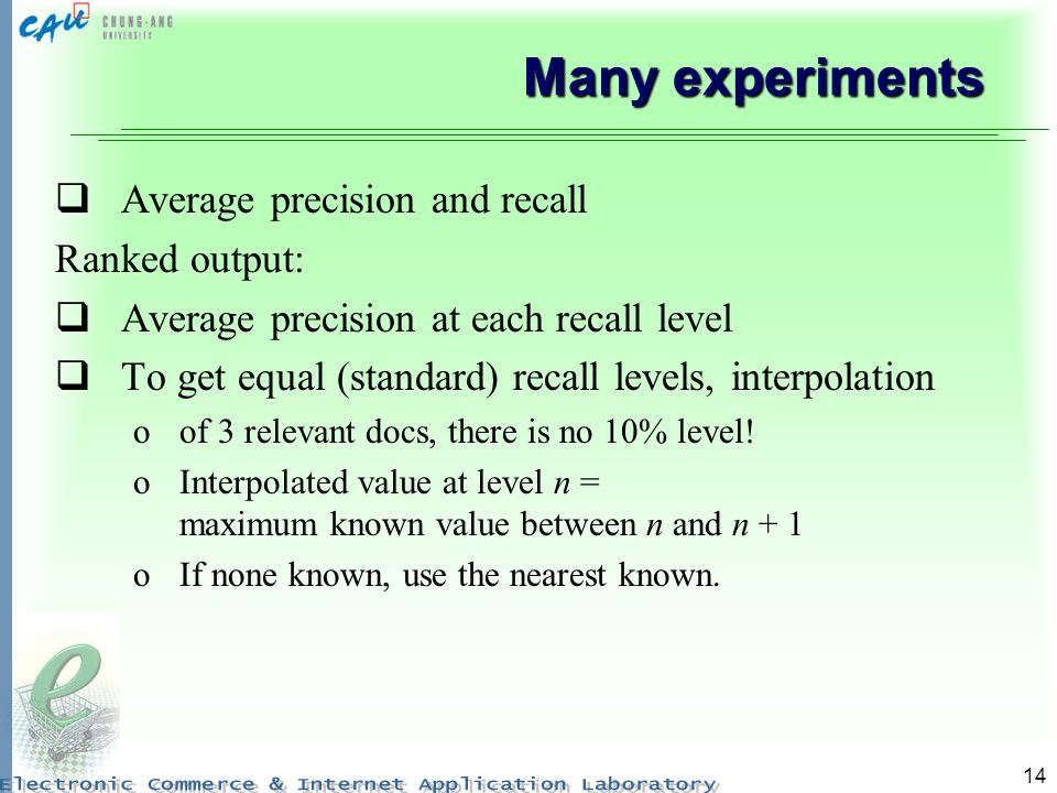 14 Many experiments Average precision and recall Ranked output: Average precision at each recall level To get equal (standard) recall levels, interpolation oof 3 relevant docs, there is no 10% level.