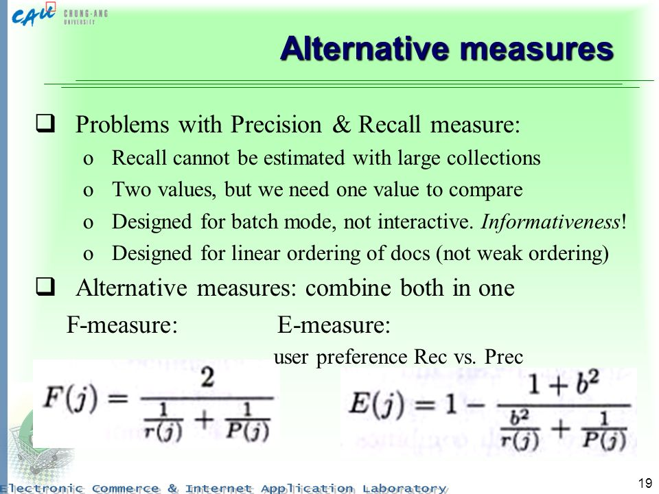 19 Alternative measures Problems with Precision & Recall measure: oRecall cannot be estimated with large collections oTwo values, but we need one value to compare oDesigned for batch mode, not interactive.