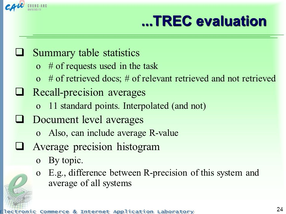 24...TREC evaluation Summary table statistics o# of requests used in the task o# of retrieved docs; # of relevant retrieved and not retrieved Recall-precision averages o11 standard points.