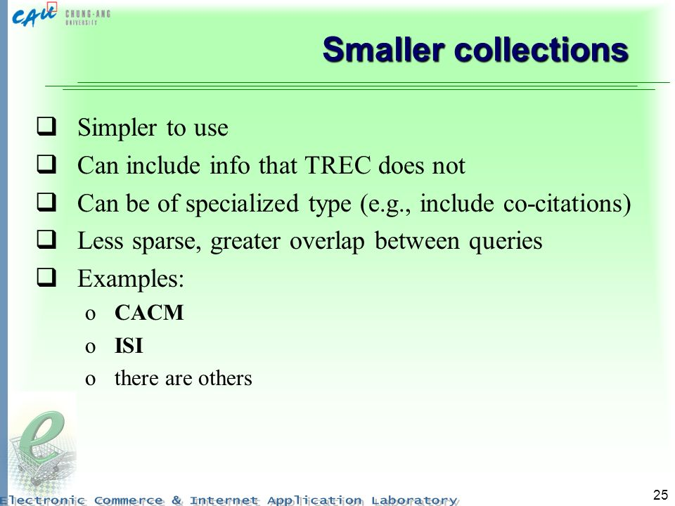 25 Smaller collections Simpler to use Can include info that TREC does not Can be of specialized type (e.g., include co-citations) Less sparse, greater overlap between queries Examples: oCACM oISI othere are others