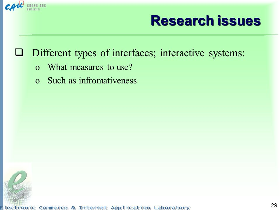 29 Research issues Different types of interfaces; interactive systems: oWhat measures to use.
