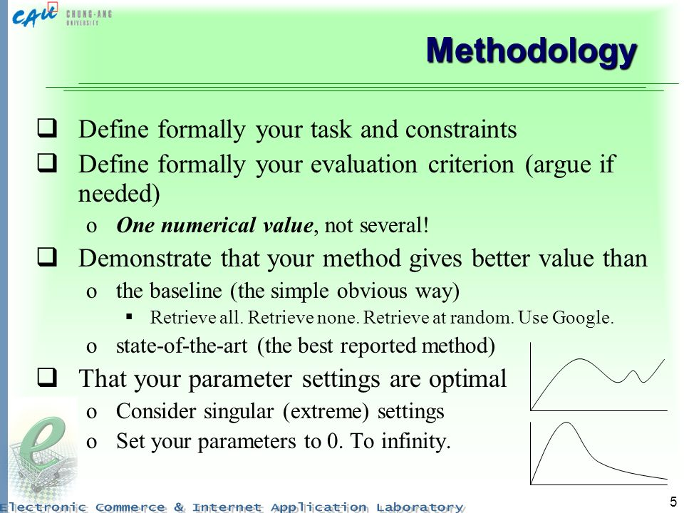 5 Methodology Define formally your task and constraints Define formally your evaluation criterion (argue if needed) oOne numerical value, not several.