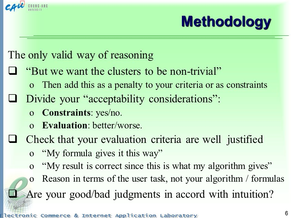 6 Methodology The only valid way of reasoning But we want the clusters to be non-trivial oThen add this as a penalty to your criteria or as constraints Divide your acceptability considerations: oConstraints: yes/no.