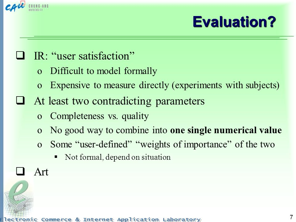 7 Evaluation? IR: user satisfaction oDifficult to model formally oExpensive to measure directly (experiments with subjects) At least two contradicting