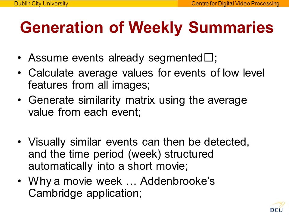 Dublin City UniversityCentre for Digital Video Processing Generation of Weekly Summaries Assume events already segmented; Calculate average values for events of low level features from all images; Generate similarity matrix using the average value from each event; Visually similar events can then be detected, and the time period (week) structured automatically into a short movie; Why a movie week … Addenbrookes Cambridge application;
