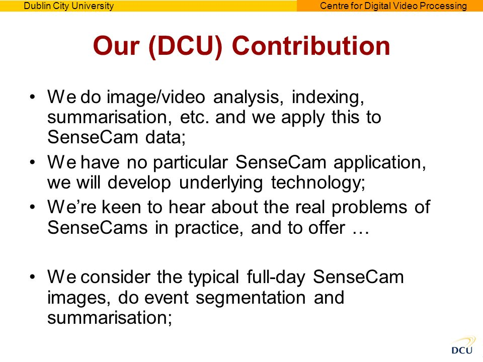 Dublin City UniversityCentre for Digital Video Processing Our (DCU) Contribution We do image/video analysis, indexing, summarisation, etc. and we appl