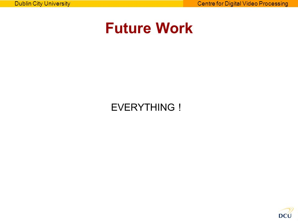 Dublin City UniversityCentre for Digital Video Processing Future Work EVERYTHING !