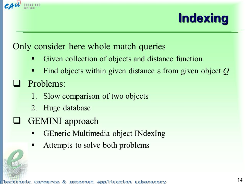 14 Indexing Only consider here whole match queries Given collection of objects and distance function Find objects within given distance from given obj