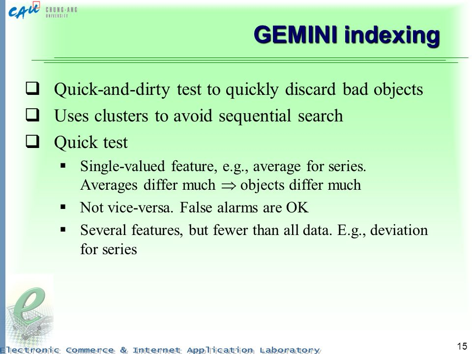 15 GEMINI indexing Quick-and-dirty test to quickly discard bad objects Uses clusters to avoid sequential search Quick test Single-valued feature, e.g.