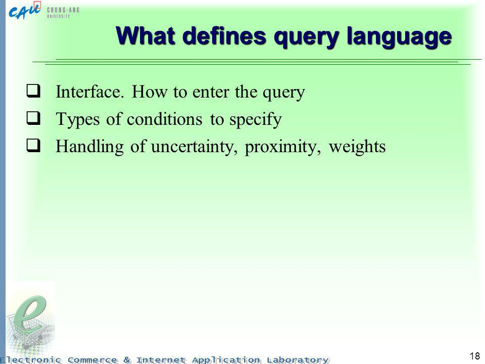 18 What defines query language Interface. How to enter the query Types of conditions to specify Handling of uncertainty, proximity, weights