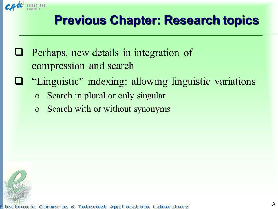 3 Previous Chapter: Research topics Perhaps, new details in integration of compression and search Linguistic indexing: allowing linguistic variations