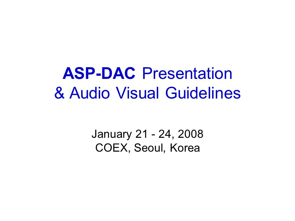 ASP-DAC Presentation & Audio Visual Guidelines January 21 - 24, 2008 COEX, Seoul, Korea