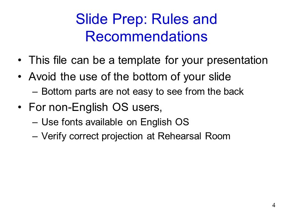 4 Slide Prep: Rules and Recommendations This file can be a template for your presentation Avoid the use of the bottom of your slide –Bottom parts are not easy to see from the back For non-English OS users, –Use fonts available on English OS –Verify correct projection at Rehearsal Room