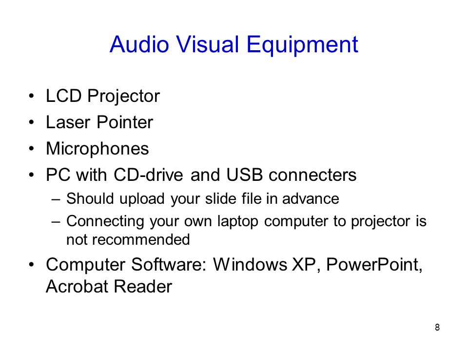 8 Audio Visual Equipment LCD Projector Laser Pointer Microphones PC with CD-drive and USB connecters –Should upload your slide file in advance –Connecting your own laptop computer to projector is not recommended Computer Software: Windows XP, PowerPoint, Acrobat Reader