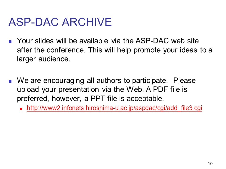 10 ASP-DAC ARCHIVE Your slides will be available via the ASP-DAC web site after the conference. This will help promote your ideas to a larger audience
