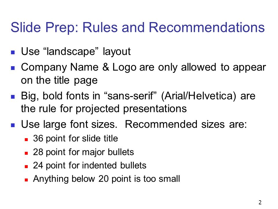 3 Slide Prep: Rules and Recommendations Use contrasting brightness levels, e.g., light-on- dark or dark-on-light, in all of your text and diagrams Red on blue is bad Black, blue, red, green, orange on white is good Minimum use of animation Keep the visual simple Use thick lines for graphics (minimum: 2 point)