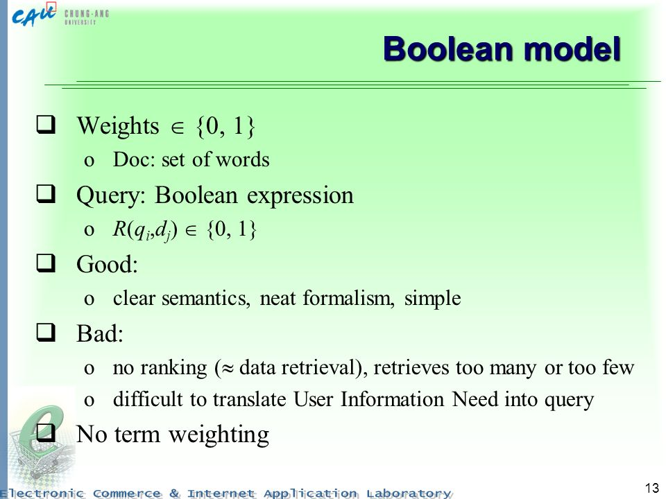 13 Boolean model Weights {0, 1} oDoc: set of words Query: Boolean expression oR(q i,d j ) {0, 1} Good: oclear semantics, neat formalism, simple Bad: ono ranking ( data retrieval), retrieves too many or too few odifficult to translate User Information Need into query No term weighting