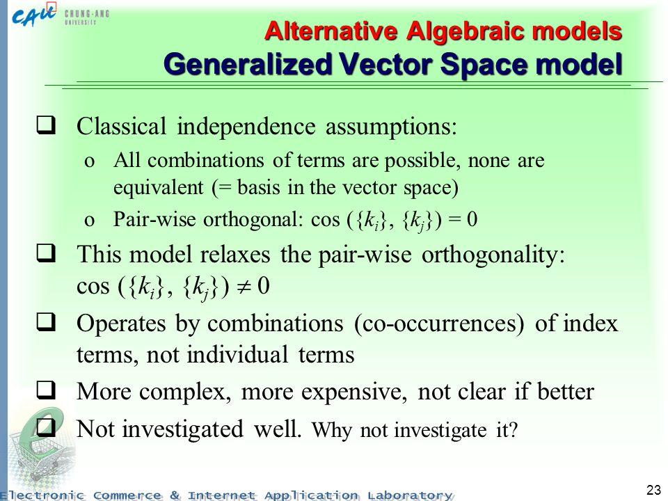 23 Alternative Algebraic models Generalized Vector Space model Classical independence assumptions: oAll combinations of terms are possible, none are equivalent (= basis in the vector space) oPair-wise orthogonal: cos ({k i }, {k j }) = 0 This model relaxes the pair-wise orthogonality: cos ({k i }, {k j }) 0 Operates by combinations (co-occurrences) of index terms, not individual terms More complex, more expensive, not clear if better Not investigated well.