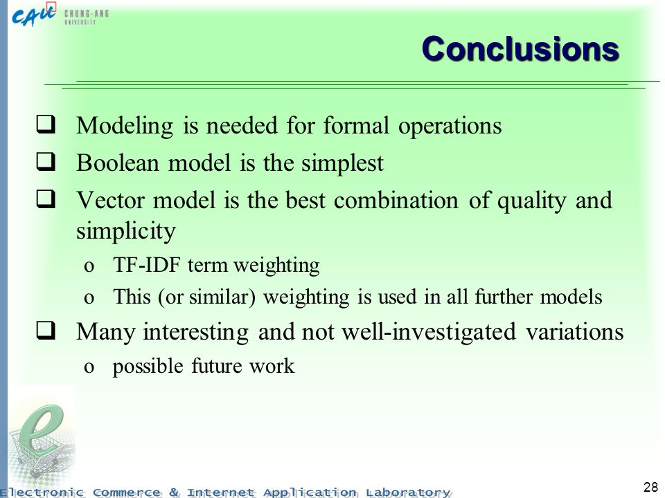 28 Conclusions Modeling is needed for formal operations Boolean model is the simplest Vector model is the best combination of quality and simplicity oTF-IDF term weighting oThis (or similar) weighting is used in all further models Many interesting and not well-investigated variations opossible future work