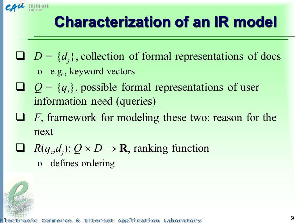 9 Characterization of an IR model D = {d j }, collection of formal representations of docs oe.g., keyword vectors Q = {q i }, possible formal representations of user information need (queries) F, framework for modeling these two: reason for the next R(q i,d j ): Q D R, ranking function odefines ordering