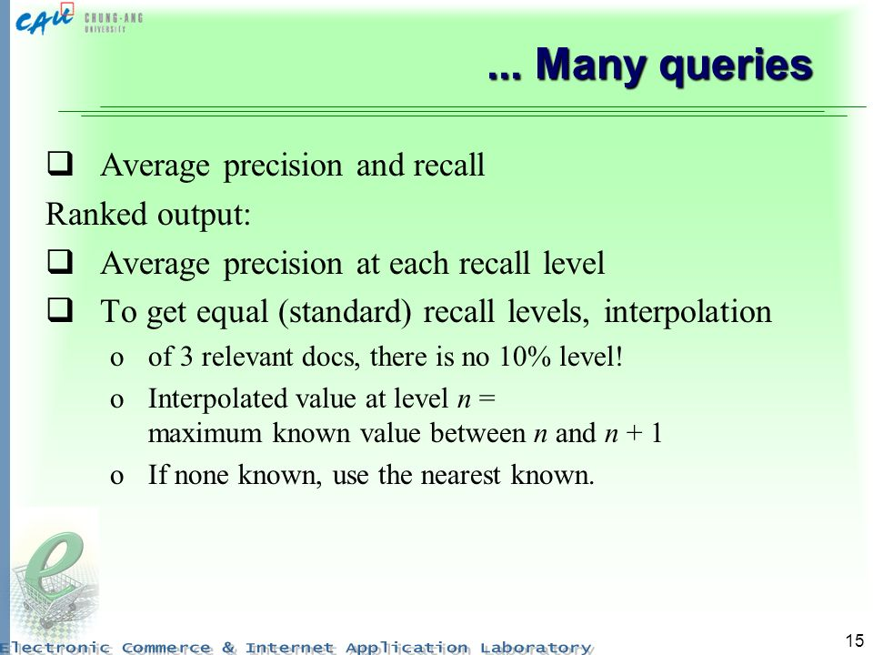 15... Many queries Average precision and recall Ranked output: Average precision at each recall level To get equal (standard) recall levels, interpola