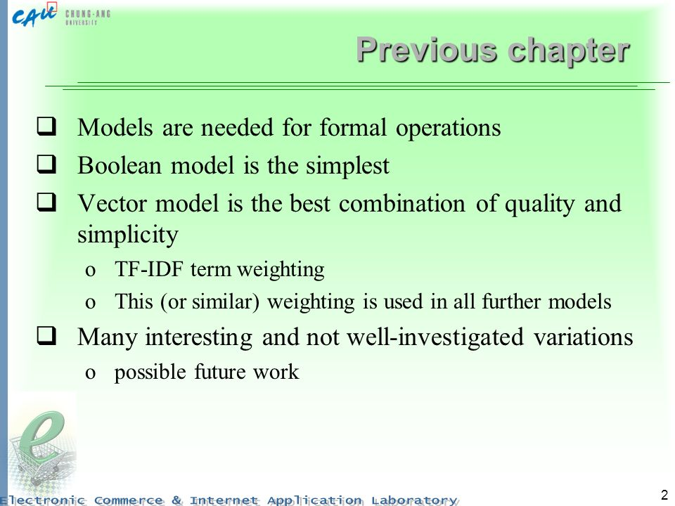 2 Previous chapter Models are needed for formal operations Boolean model is the simplest Vector model is the best combination of quality and simplicity oTF-IDF term weighting oThis (or similar) weighting is used in all further models Many interesting and not well-investigated variations opossible future work