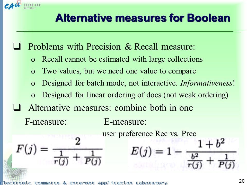 20 Alternative measures for Boolean Problems with Precision & Recall measure: oRecall cannot be estimated with large collections oTwo values, but we need one value to compare oDesigned for batch mode, not interactive.