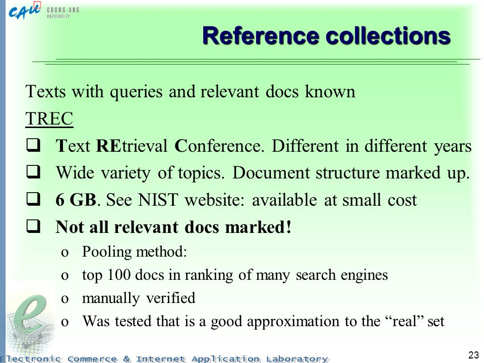 23 Reference collections Texts with queries and relevant docs known TREC Text REtrieval Conference.