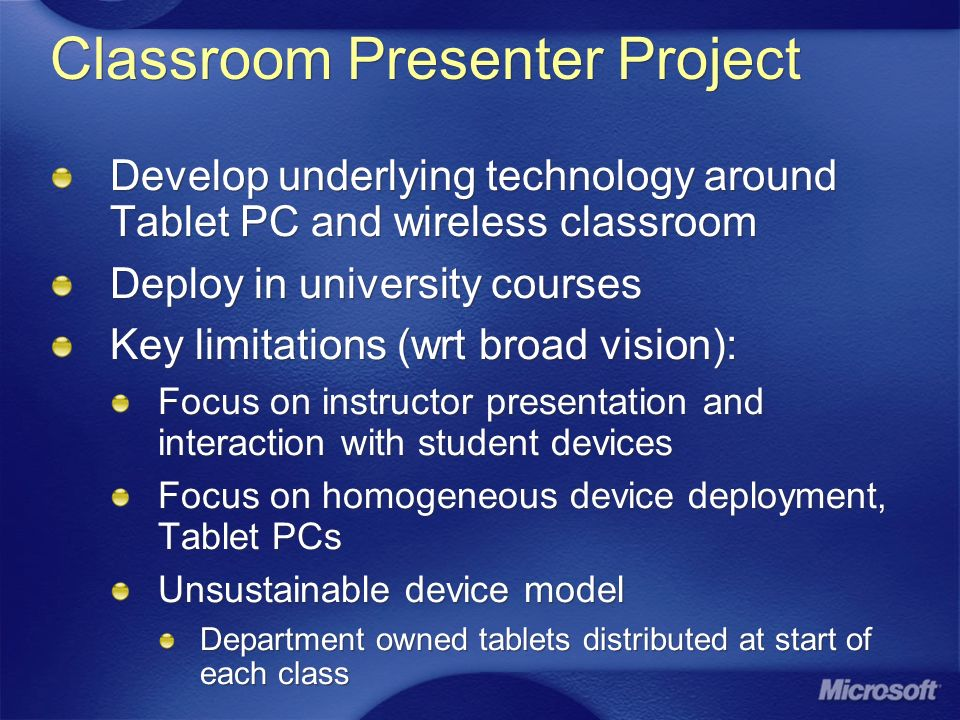 Classroom Presenter Project Develop underlying technology around Tablet PC and wireless classroom Deploy in university courses Key limitations (wrt broad vision): Focus on instructor presentation and interaction with student devices Focus on homogeneous device deployment, Tablet PCs Unsustainable device model Department owned tablets distributed at start of each class Develop underlying technology around Tablet PC and wireless classroom Deploy in university courses Key limitations (wrt broad vision): Focus on instructor presentation and interaction with student devices Focus on homogeneous device deployment, Tablet PCs Unsustainable device model Department owned tablets distributed at start of each class